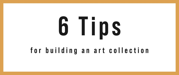 Tips of the Trade: 6 Tips For Building An Art Collection